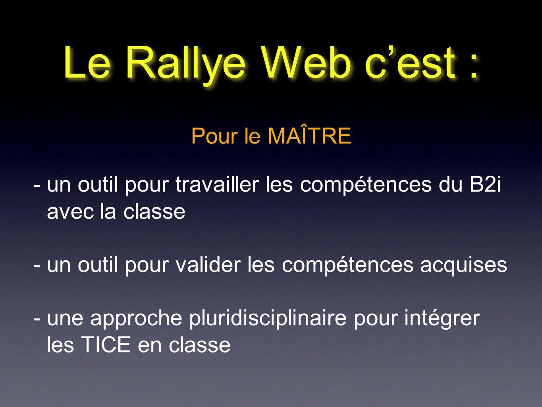 Le Rallye Web cest : Pour le MAÎTRE - un outil pour travailler les compétences du B2i avec la classe - un outil pour valider les compétences acquises - une approche pluridisciplinaire pour intégrer les TICE en classe