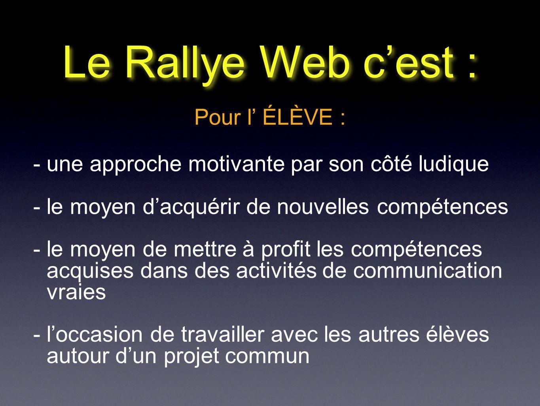 Le Rallye Web cest : Pour l ÉLÈVE : - une approche motivante par son côté ludique - le moyen dacquérir de nouvelles compétences - le moyen de mettre à profit les compétences acquises dans des activités de communication vraies - loccasion de travailler avec les autres élèves autour dun projet commun