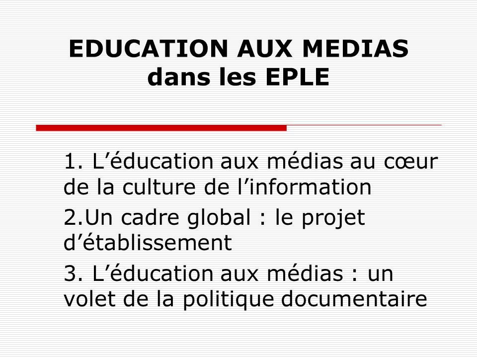 EDUCATION AUX MEDIAS dans les EPLE 1. Léducation aux médias au cœur de la culture de linformation 2.Un cadre global : le projet détablissement 3. Lédu