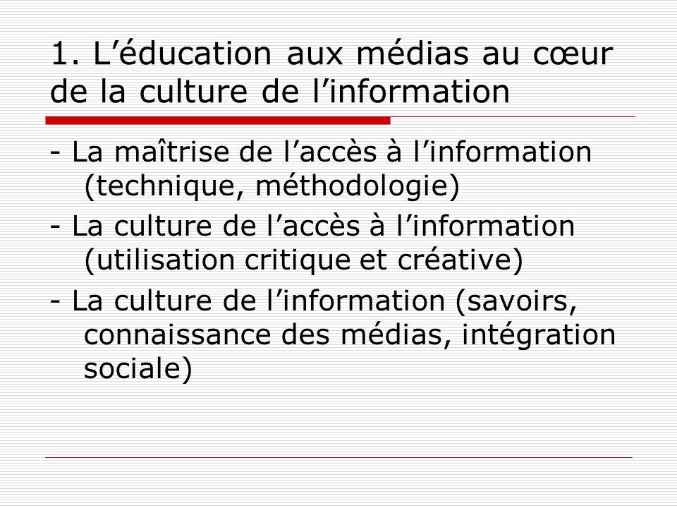 1. Léducation aux médias au cœur de la culture de linformation - La maîtrise de laccès à linformation (technique, méthodologie) - La culture de laccès