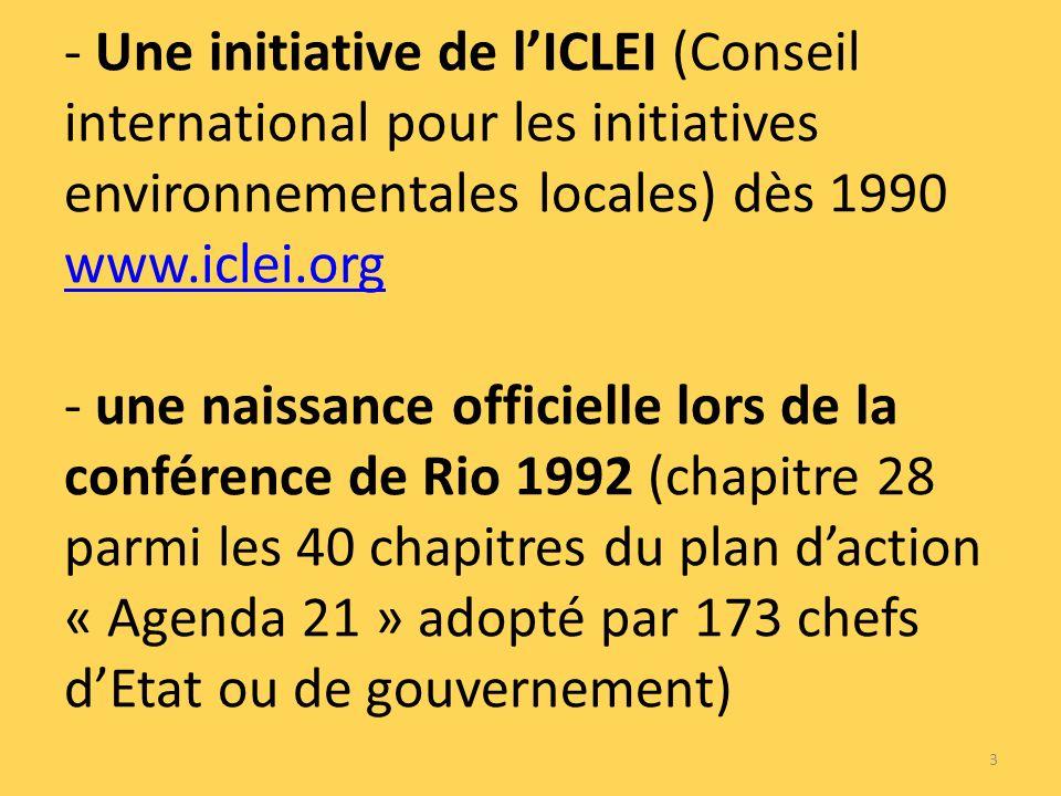 - Une initiative de lICLEI (Conseil international pour les initiatives environnementales locales) dès 1990 www.iclei.org - une naissance officielle lors de la conférence de Rio 1992 (chapitre 28 parmi les 40 chapitres du plan daction « Agenda 21 » adopté par 173 chefs dEtat ou de gouvernement) www.iclei.org 3