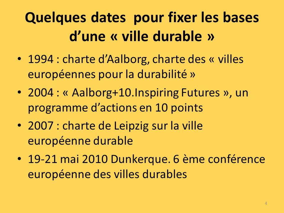 Quelques dates pour fixer les bases dune « ville durable » 1994 : charte dAalborg, charte des « villes européennes pour la durabilité » 2004 : « Aalborg+10.Inspiring Futures », un programme dactions en 10 points 2007 : charte de Leipzig sur la ville européenne durable 19-21 mai 2010 Dunkerque.