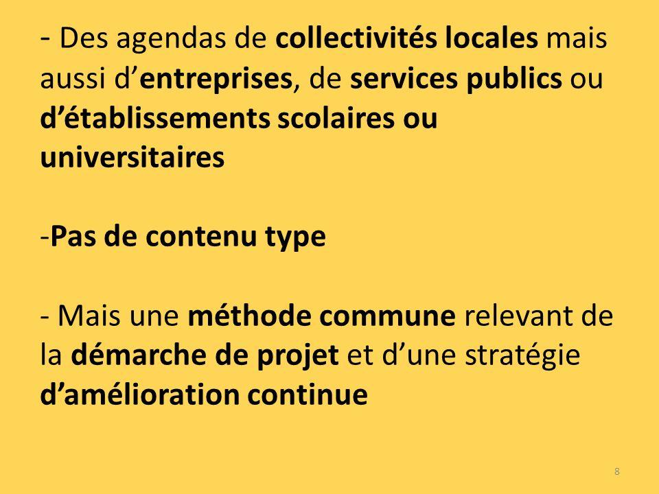 - Des agendas de collectivités locales mais aussi dentreprises, de services publics ou détablissements scolaires ou universitaires -Pas de contenu type - Mais une méthode commune relevant de la démarche de projet et dune stratégie damélioration continue 8