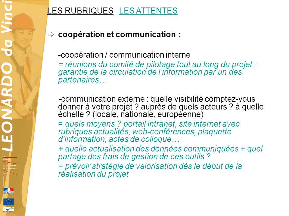 LES RUBRIQUES LES ATTENTES coopération et communication : -coopération / communication interne = réunions du comité de pilotage tout au long du projet ; garantie de la circulation de linformation par un des partenaires… -communication externe : quelle visibilité comptez-vous donner à votre projet .