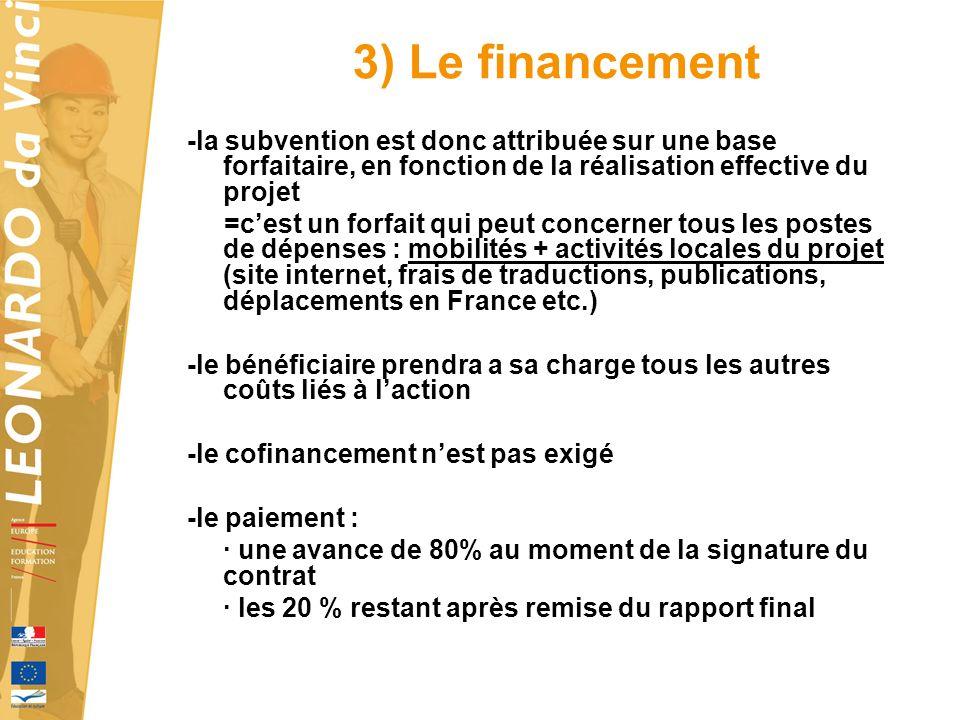 3) Le financement -la subvention est donc attribuée sur une base forfaitaire, en fonction de la réalisation effective du projet =cest un forfait qui peut concerner tous les postes de dépenses : mobilités + activités locales du projet (site internet, frais de traductions, publications, déplacements en France etc.) -le bénéficiaire prendra a sa charge tous les autres coûts liés à laction -le cofinancement nest pas exigé -le paiement : · une avance de 80% au moment de la signature du contrat · les 20 % restant après remise du rapport final