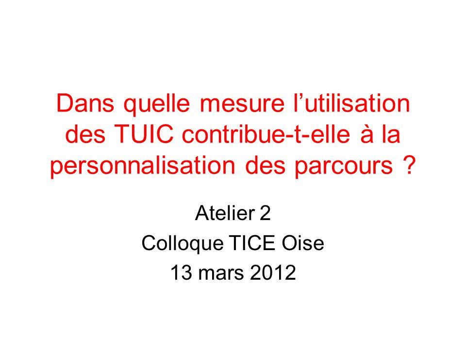 Dans quelle mesure lutilisation des TUIC contribue-t-elle à la personnalisation des parcours ? Atelier 2 Colloque TICE Oise 13 mars 2012
