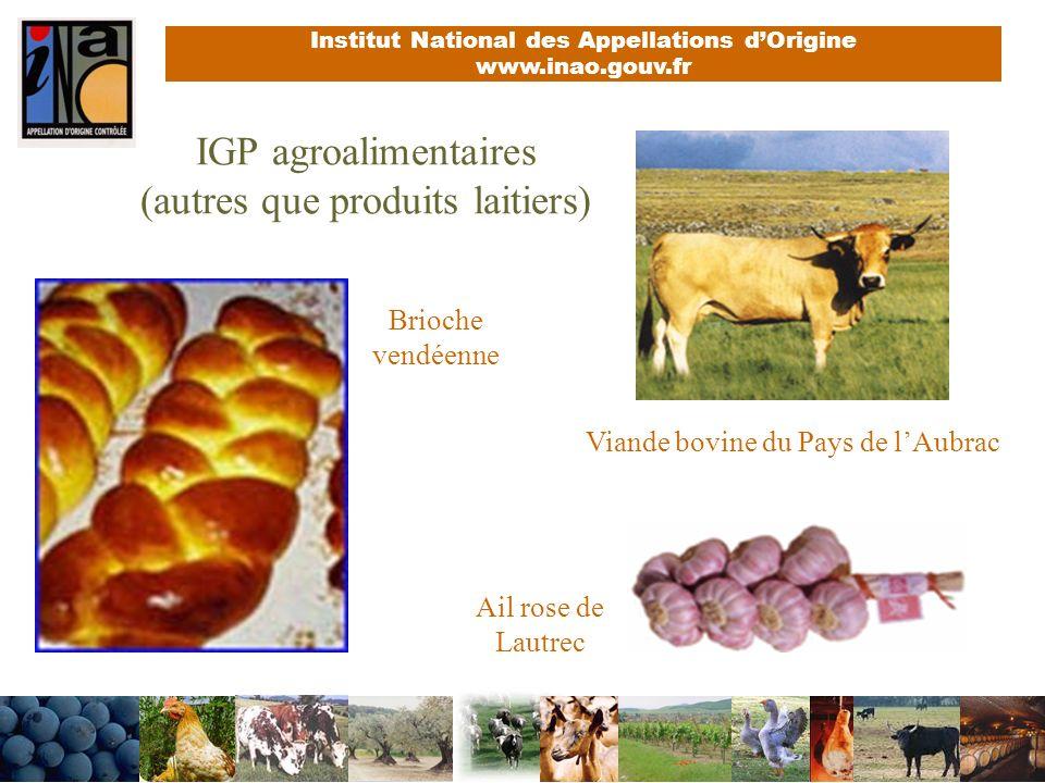 Institut National des Appellations dOrigine www.inao.gouv.fr IGP agroalimentaires (autres que produits laitiers) Brioche vendéenne Ail rose de Lautrec Viande bovine du Pays de lAubrac