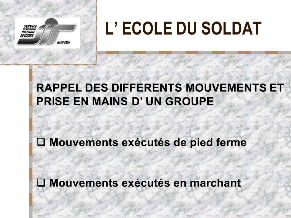 L ECOLE DU SOLDAT Votre logo ici RAPPEL DES DIFFERENTS MOUVEMENTS ET PRISE EN MAINS D UN GROUPE Mouvements exécutés de pied ferme Mouvements exécutés en marchant