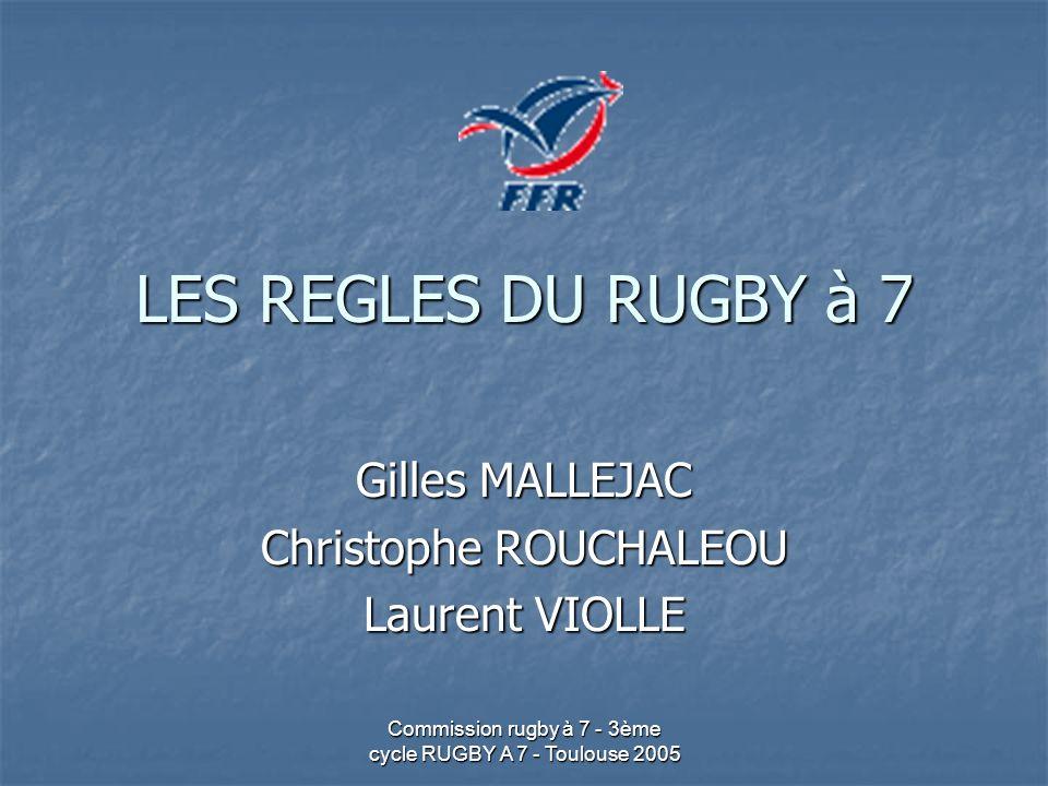 Commission rugby à 7 - 3ème cycle RUGBY A 7 - Toulouse 2005 LES REGLES DU RUGBY à 7 Gilles MALLEJAC Christophe ROUCHALEOU Laurent VIOLLE
