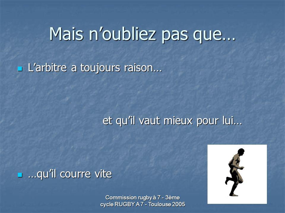 Commission rugby à 7 - 3ème cycle RUGBY A 7 - Toulouse 2005 Mais noubliez pas que… Larbitre a toujours raison… Larbitre a toujours raison… et quil vau