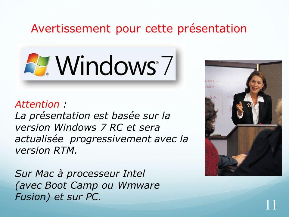 Avertissement pour cette présentation 11 Attention : La présentation est basée sur la version Windows 7 RC et sera actualisée progressivement avec la