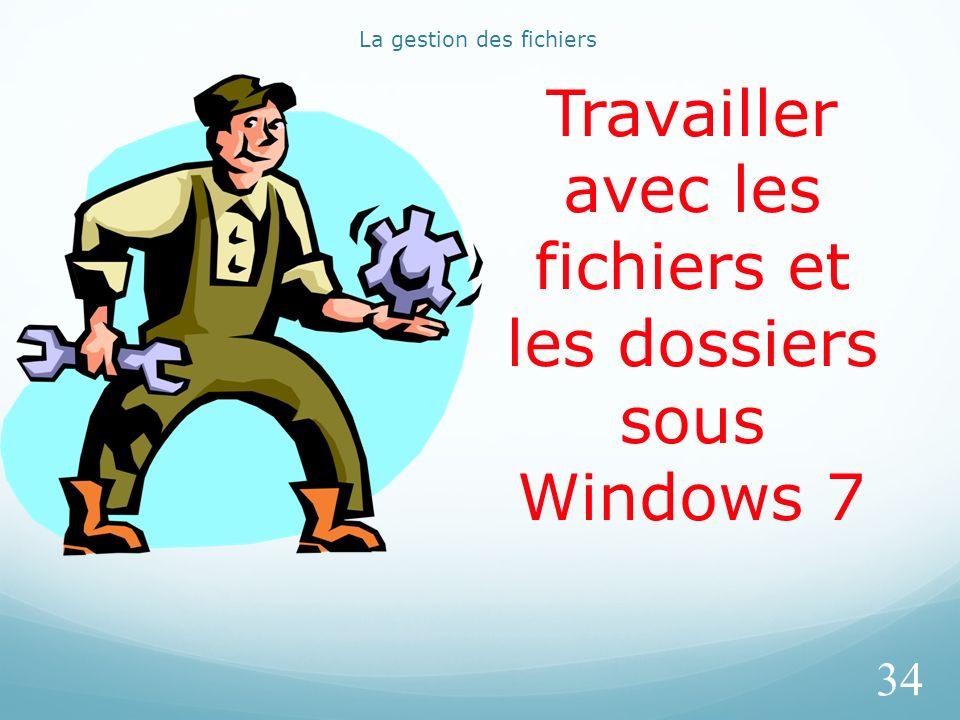 La gestion des fichiers 34 Travailler avec les fichiers et les dossiers sous Windows 7