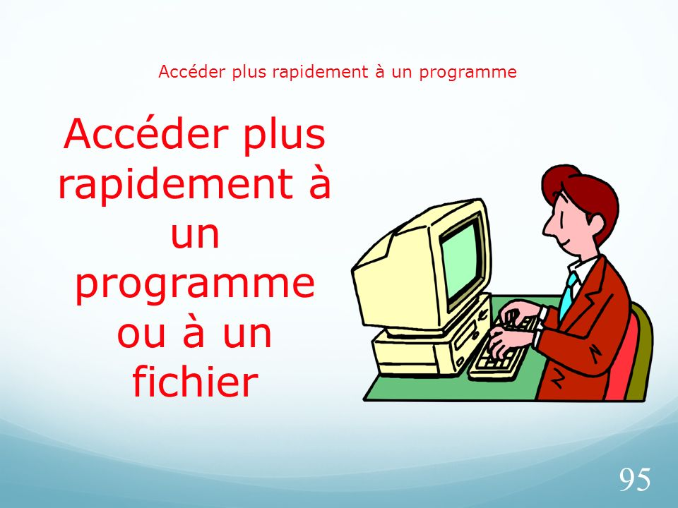 Accéder plus rapidement à un programme 95 Accéder plus rapidement à un programme ou à un fichier