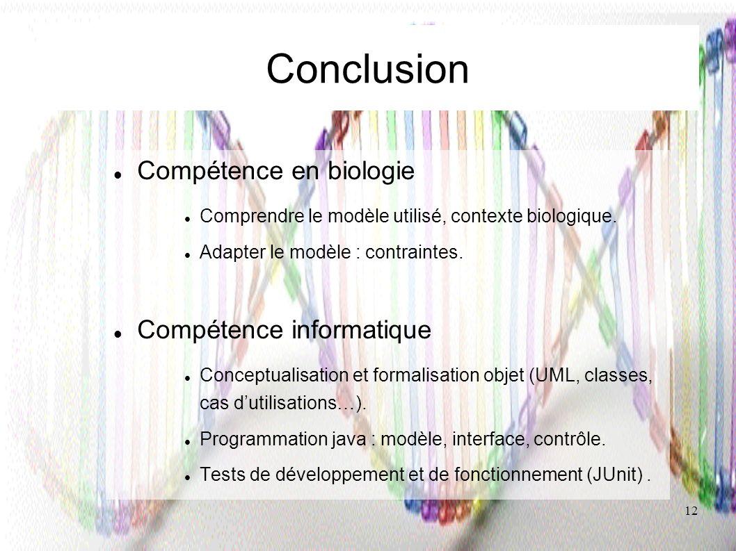 12 Conclusion Compétence en biologie Comprendre le modèle utilisé, contexte biologique. Adapter le modèle : contraintes. Compétence informatique Conce