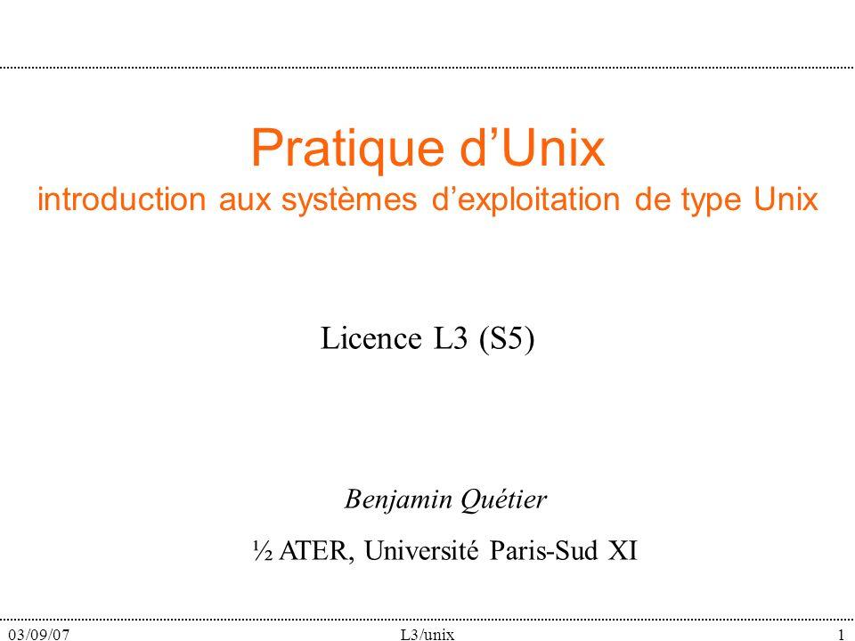 03/09/07L3/unix1 Pratique dUnix introduction aux systèmes dexploitation de type Unix Licence L3 (S5) Benjamin Quétier ½ ATER, Université Paris-Sud XI