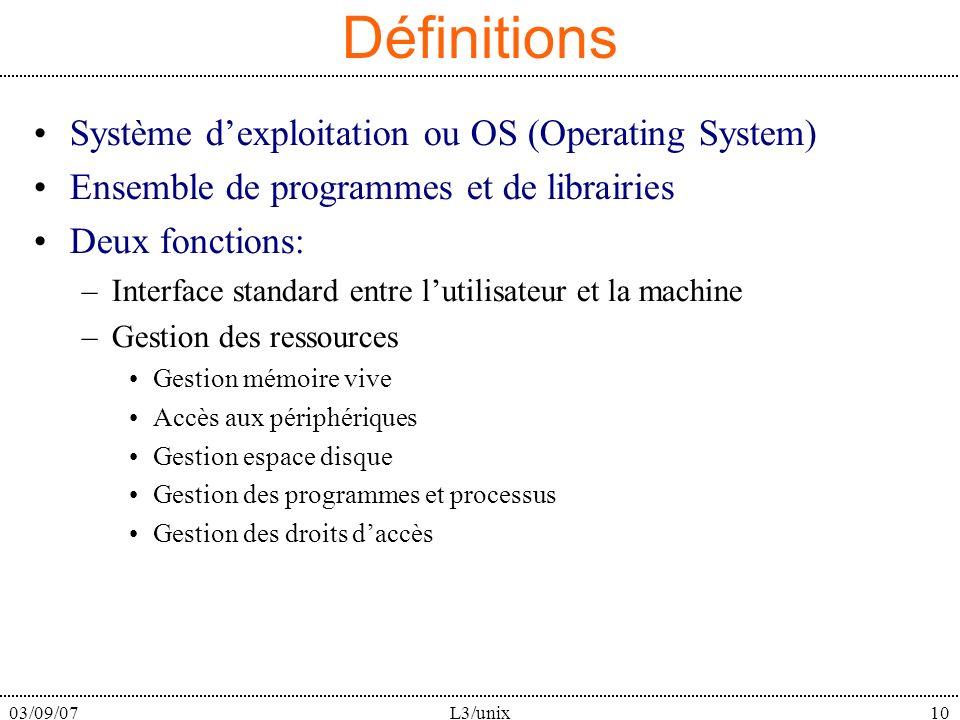 03/09/07L3/unix10 Définitions Système dexploitation ou OS (Operating System) Ensemble de programmes et de librairies Deux fonctions: –Interface standa