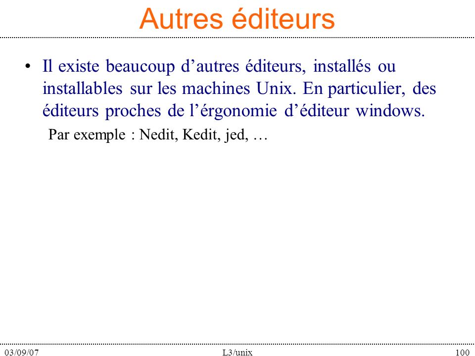 03/09/07L3/unix100 Autres éditeurs Il existe beaucoup dautres éditeurs, installés ou installables sur les machines Unix. En particulier, des éditeurs