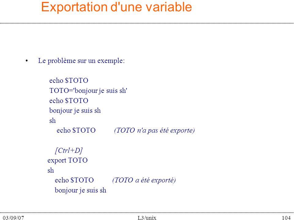 03/09/07L3/unix104 Exportation d une variable Le problème sur un exemple: echo $TOTO TOTO= bonjour je suis sh echo $TOTO bonjour je suis sh sh echo $TOTO (TOTO n a pas été exporte) [Ctrl+D] export TOTO sh echo $TOTO (TOTO a été exporté) bonjour je suis sh