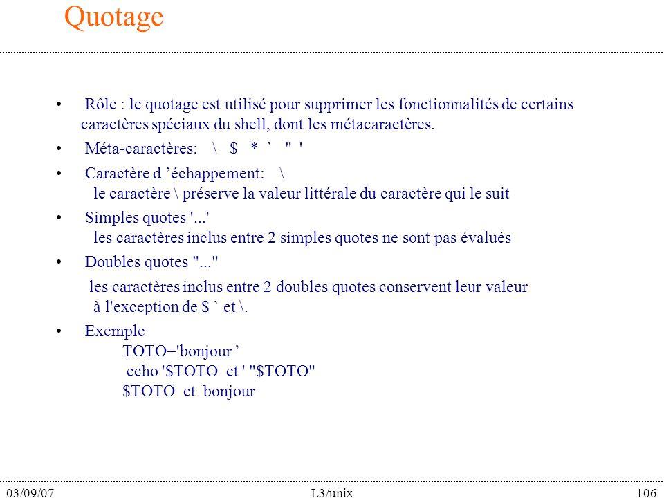 03/09/07L3/unix106 Quotage Rôle : le quotage est utilisé pour supprimer les fonctionnalités de certains caractères spéciaux du shell, dont les métacaractères.