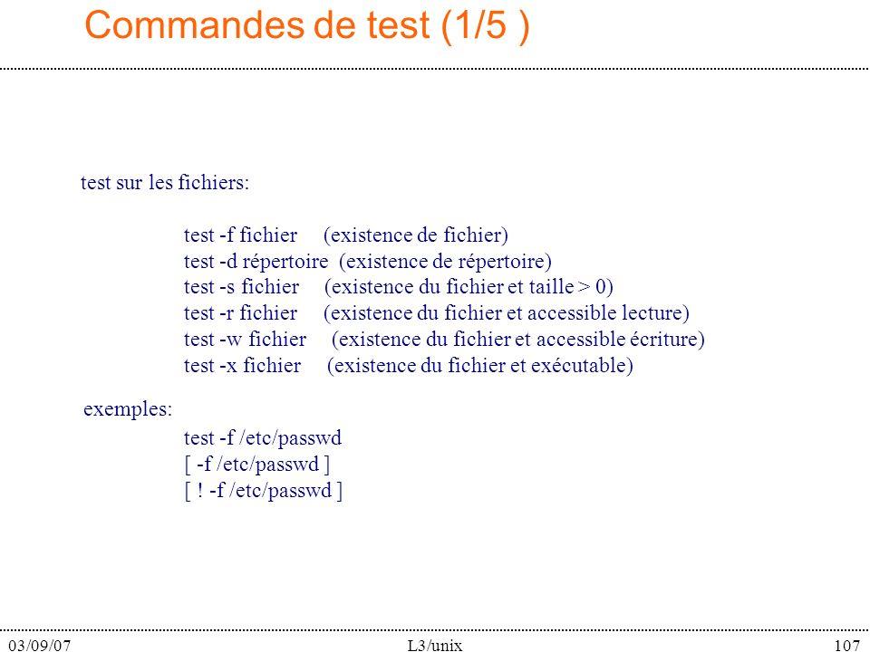 03/09/07L3/unix107 Commandes de test (1/5 ) test sur les fichiers: test -f fichier (existence de fichier) test -d répertoire (existence de répertoire) test -s fichier (existence du fichier et taille > 0) test -r fichier (existence du fichier et accessible lecture) test -w fichier (existence du fichier et accessible écriture) test -x fichier (existence du fichier et exécutable) exemples: test -f /etc/passwd [ -f /etc/passwd ] [ .