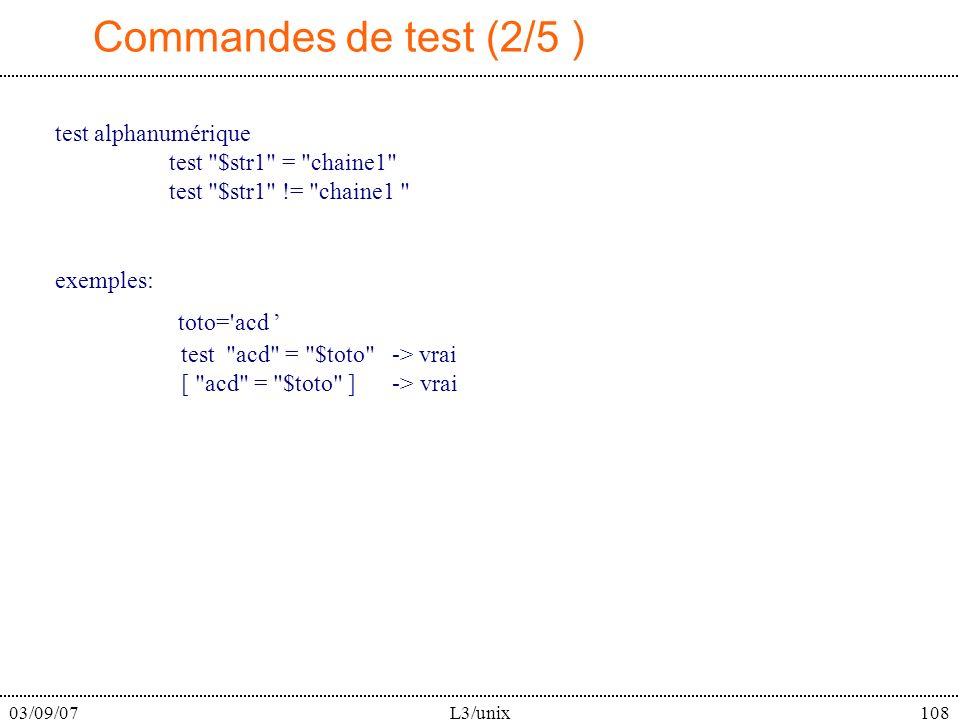 03/09/07L3/unix108 Commandes de test (2/5 ) test alphanumérique test $str1 = chaine1 test $str1 != chaine1 exemples: toto= acd test acd = $toto -> vrai [ acd = $toto ] -> vrai