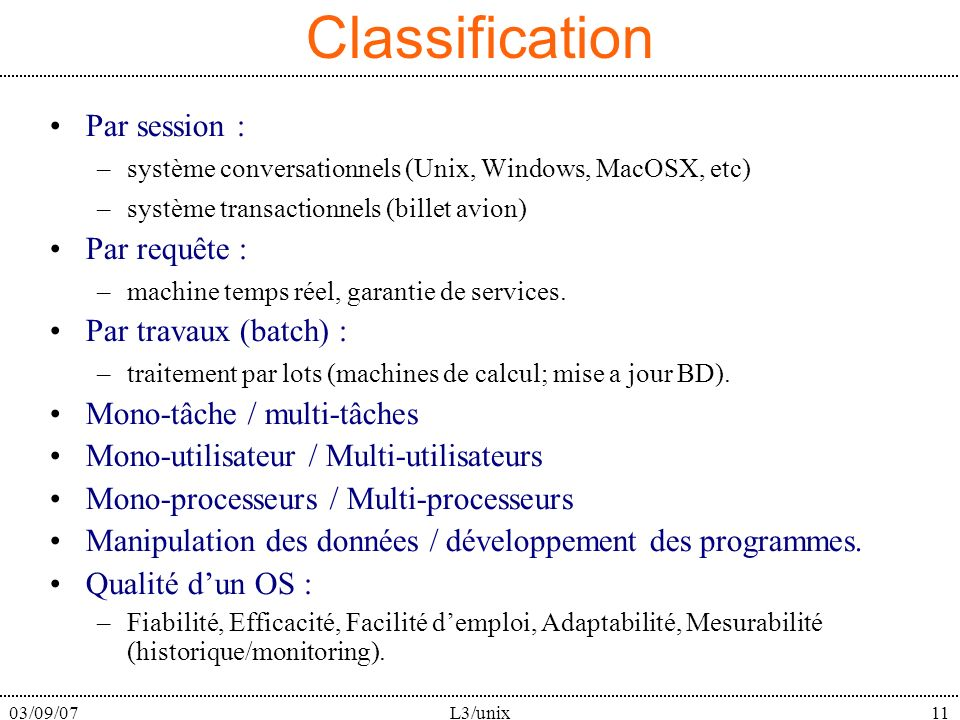 03/09/07L3/unix11 Classification Par session : –système conversationnels (Unix, Windows, MacOSX, etc) –système transactionnels (billet avion) Par requête : –machine temps réel, garantie de services.