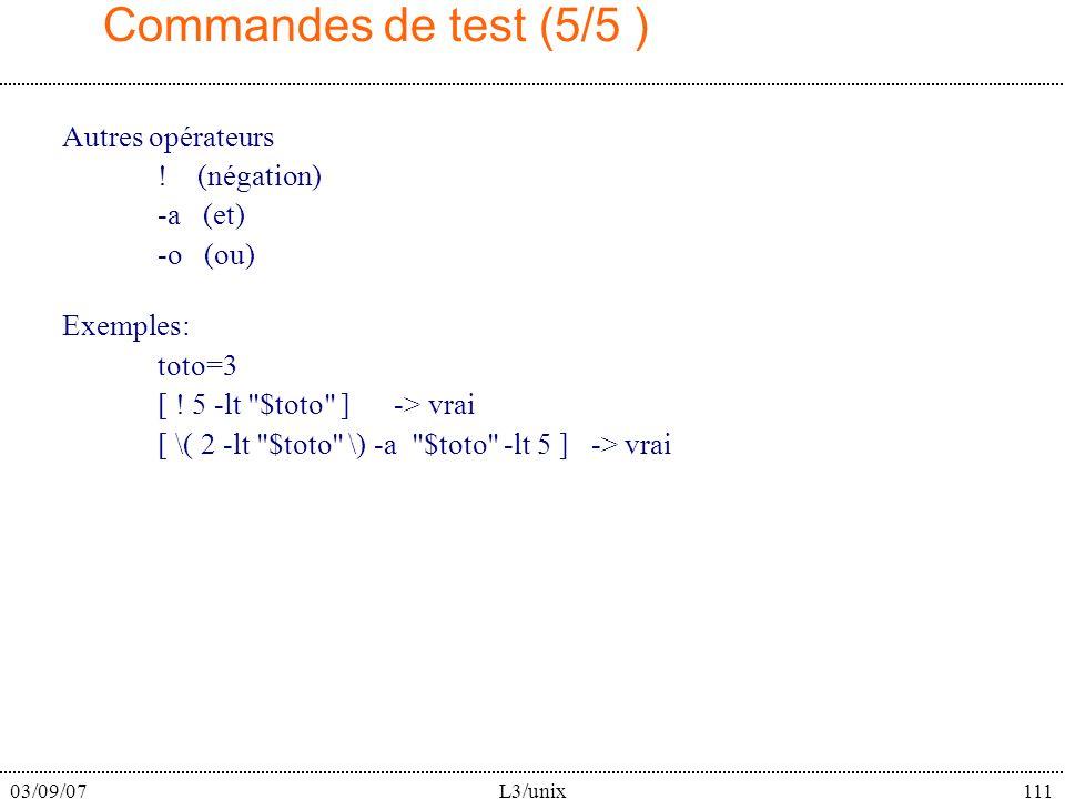 03/09/07L3/unix111 Commandes de test (5/5 ) Autres opérateurs ! (négation) -a (et) -o (ou) Exemples: toto=3 [ ! 5 -lt