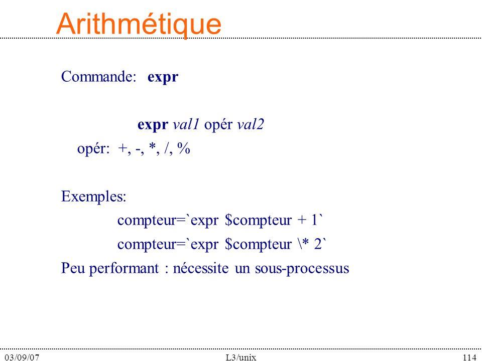 03/09/07L3/unix114 Arithmétique Commande: expr expr val1 opér val2 opér: +, -, *, /, % Exemples: compteur=`expr $compteur + 1` compteur=`expr $compteur \* 2` Peu performant : nécessite un sous-processus