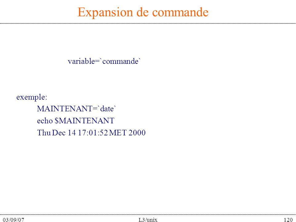 03/09/07L3/unix120 Expansion de commande variable=`commande` exemple: MAINTENANT=`date` echo $MAINTENANT Thu Dec 14 17:01:52 MET 2000
