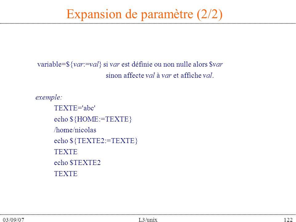 03/09/07L3/unix122 Expansion de paramètre (2/2) variable=${var:=val} si var est définie ou non nulle alors $var sinon affecte val à var et affiche val.