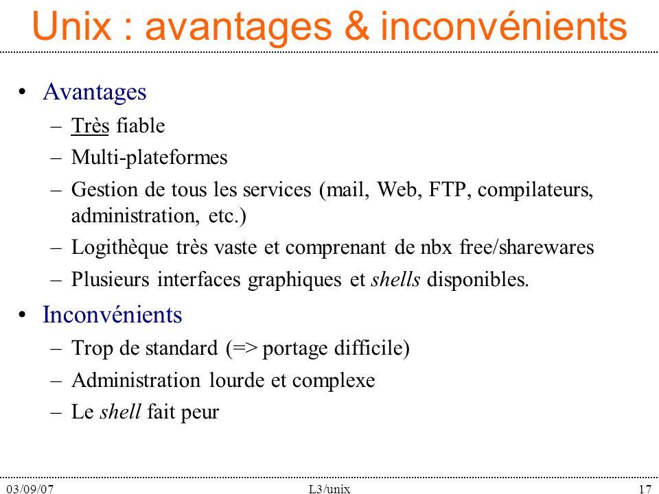 03/09/07L3/unix17 Unix : avantages & inconvénients Avantages –Très fiable –Multi-plateformes –Gestion de tous les services (mail, Web, FTP, compilateu