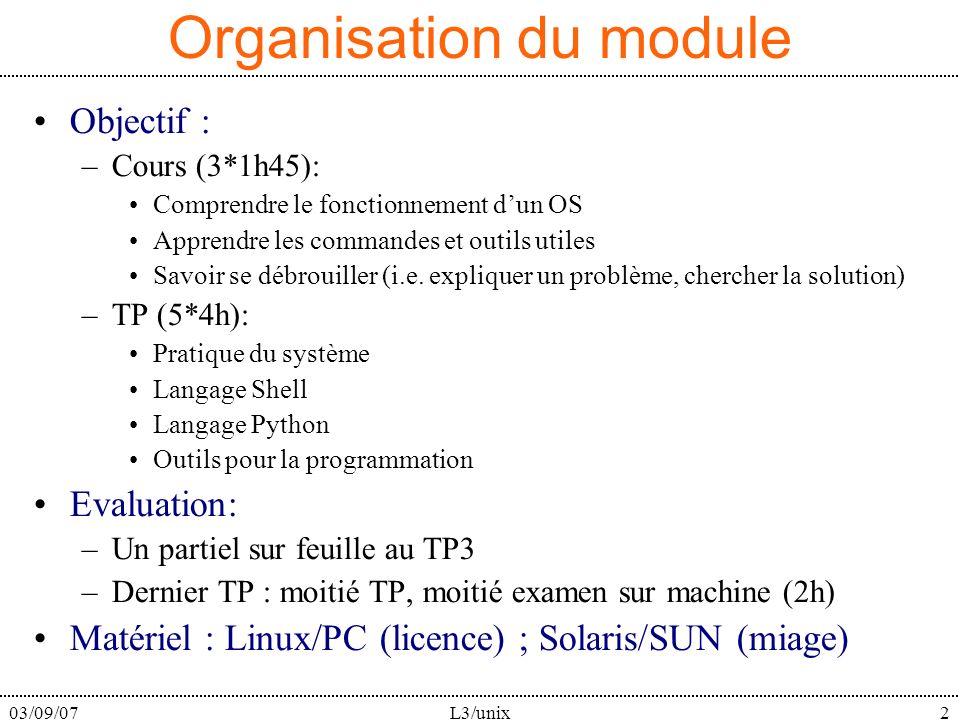 03/09/07L3/unix2 Organisation du module Objectif : –Cours (3*1h45): Comprendre le fonctionnement dun OS Apprendre les commandes et outils utiles Savoir se débrouiller (i.e.