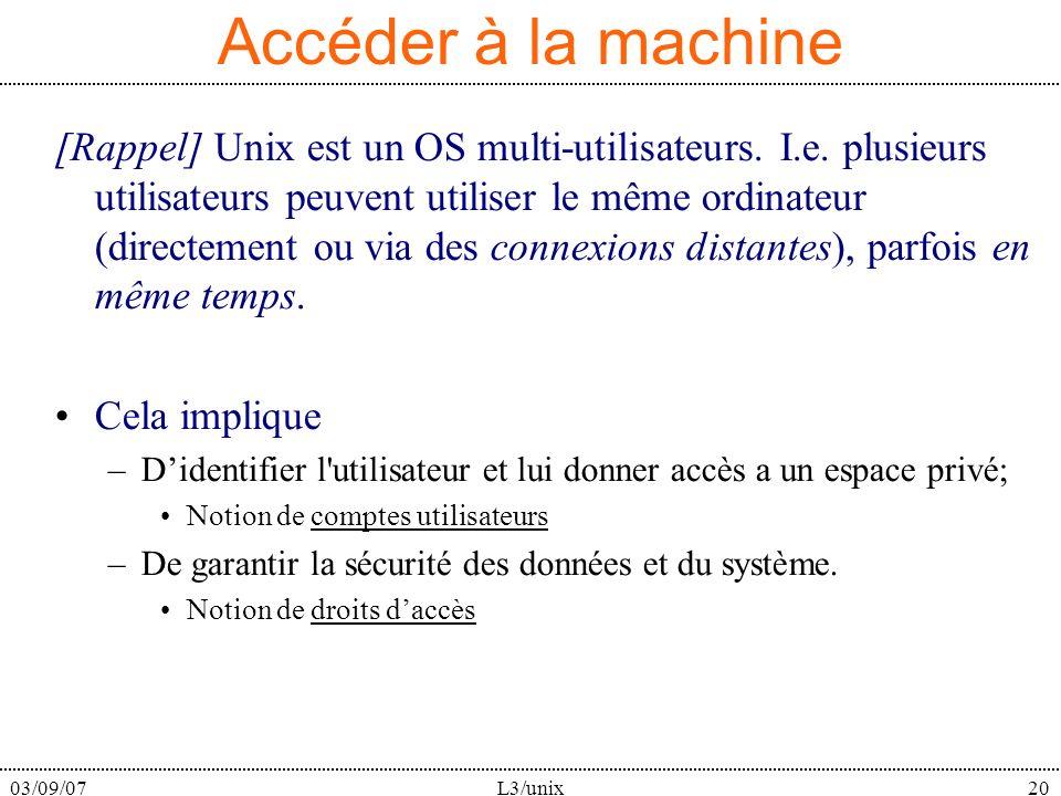 03/09/07L3/unix20 Accéder à la machine [Rappel] Unix est un OS multi-utilisateurs. I.e. plusieurs utilisateurs peuvent utiliser le même ordinateur (di