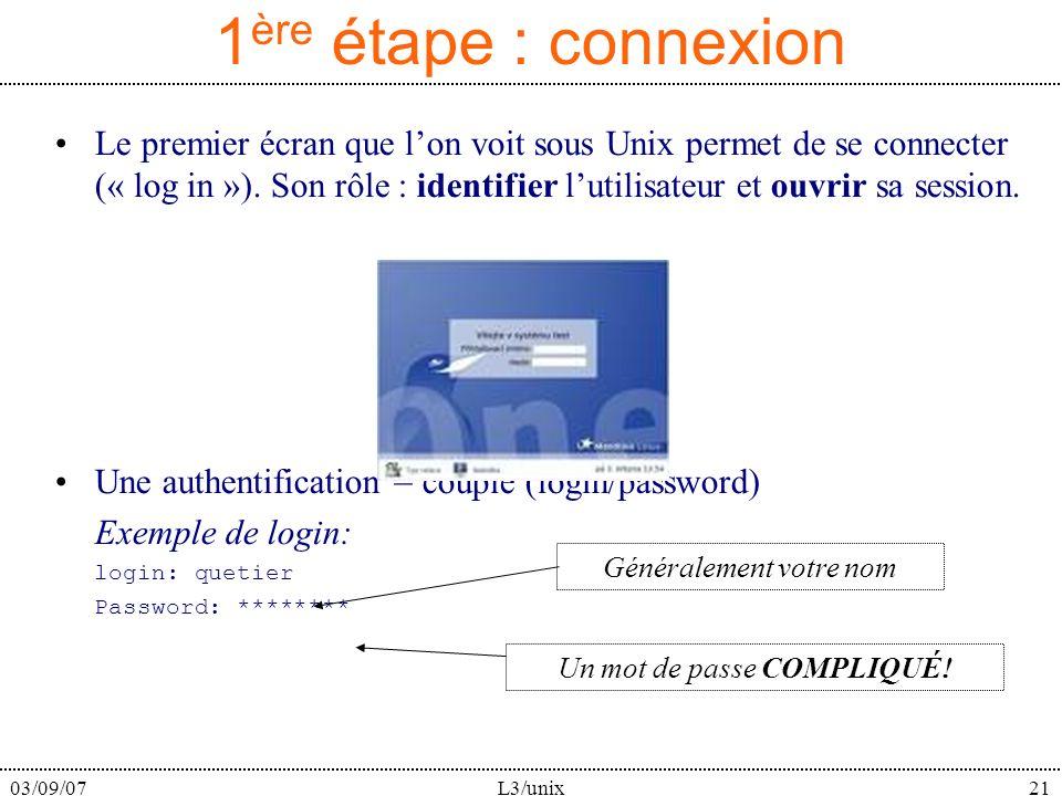 03/09/07L3/unix21 1 ère étape : connexion Le premier écran que lon voit sous Unix permet de se connecter (« log in »). Son rôle : identifier lutilisat