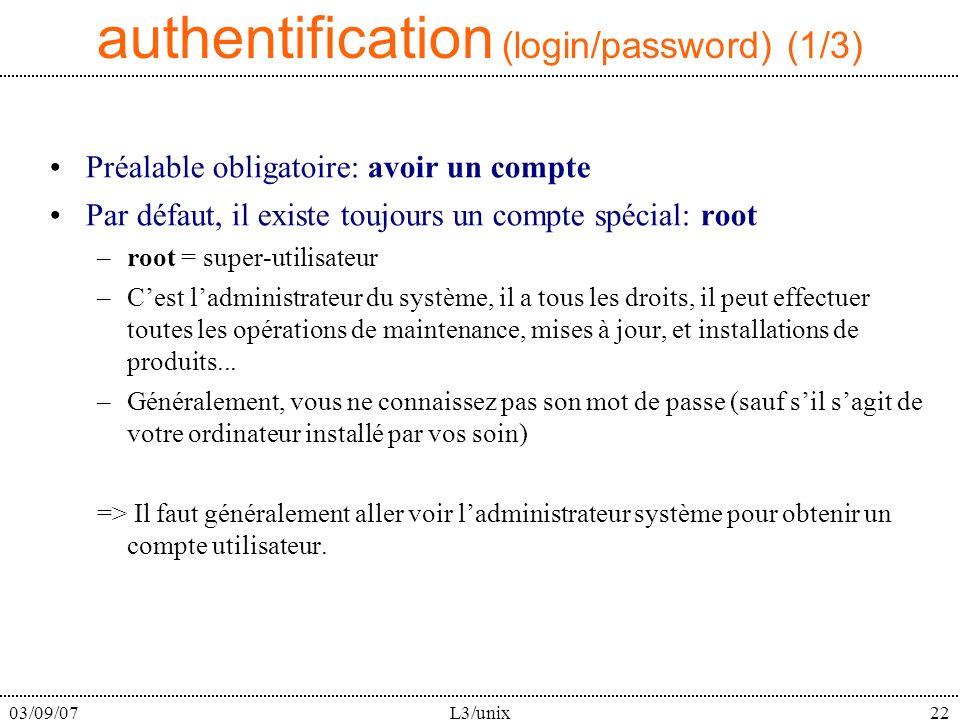 03/09/07L3/unix22 authentification (login/password) (1/3) Préalable obligatoire: avoir un compte Par défaut, il existe toujours un compte spécial: root –root = super-utilisateur –Cest ladministrateur du système, il a tous les droits, il peut effectuer toutes les opérations de maintenance, mises à jour, et installations de produits...