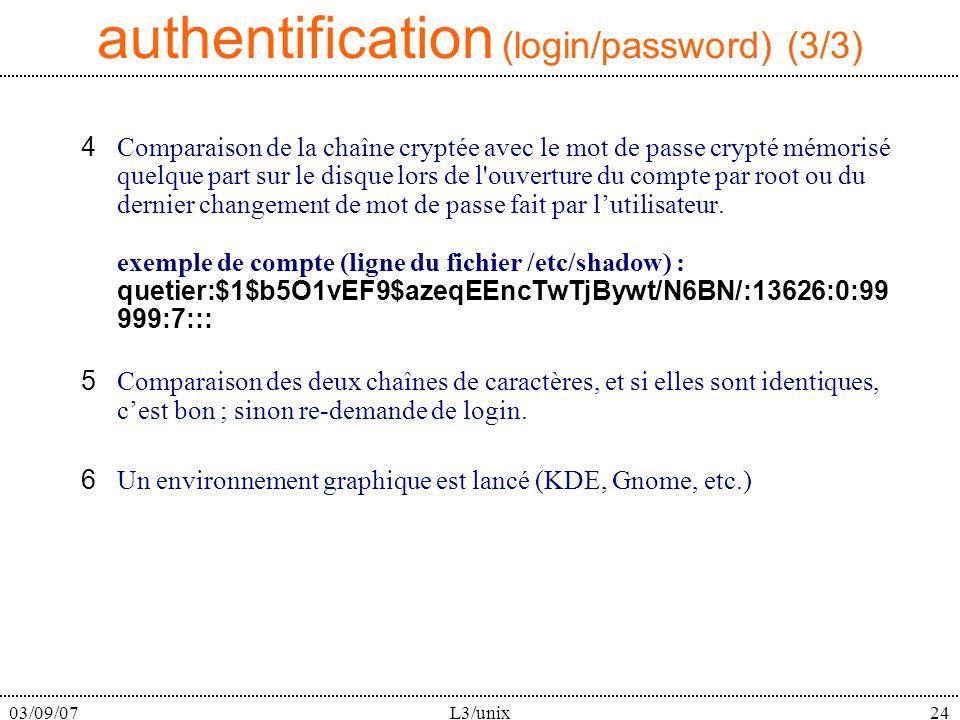 03/09/07L3/unix24 4Comparaison de la chaîne cryptée avec le mot de passe crypté mémorisé quelque part sur le disque lors de l ouverture du compte par root ou du dernier changement de mot de passe fait par lutilisateur.