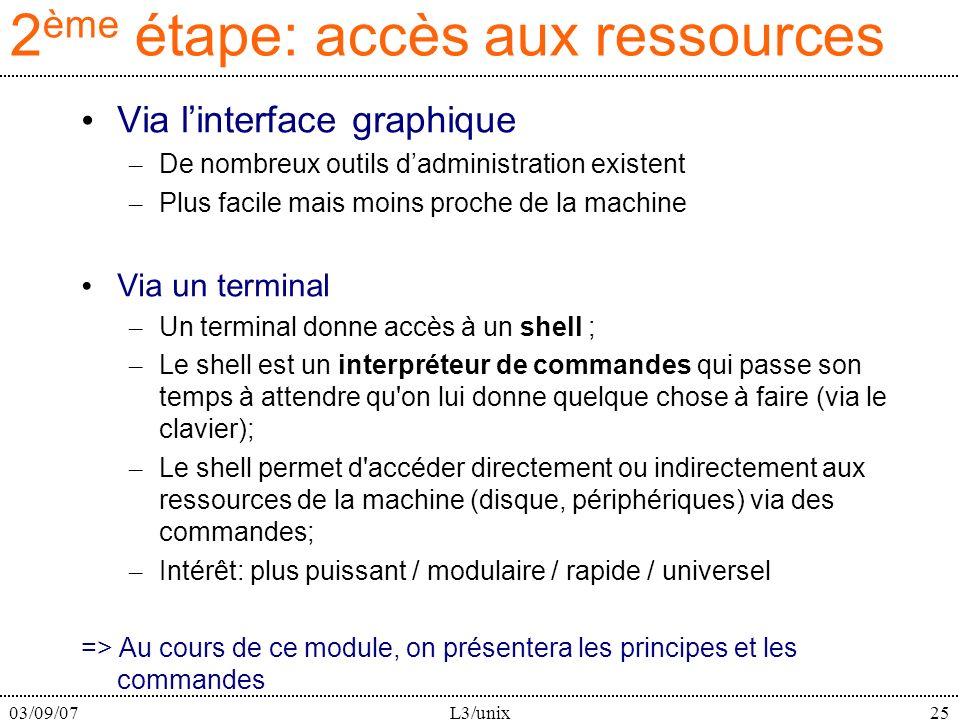 03/09/07L3/unix25 2 ème étape: accès aux ressources Via linterface graphique – De nombreux outils dadministration existent – Plus facile mais moins proche de la machine Via un terminal – Un terminal donne accès à un shell ; – Le shell est un interpréteur de commandes qui passe son temps à attendre qu on lui donne quelque chose à faire (via le clavier); – Le shell permet d accéder directement ou indirectement aux ressources de la machine (disque, périphériques) via des commandes; – Intérêt: plus puissant / modulaire / rapide / universel => Au cours de ce module, on présentera les principes et les commandes