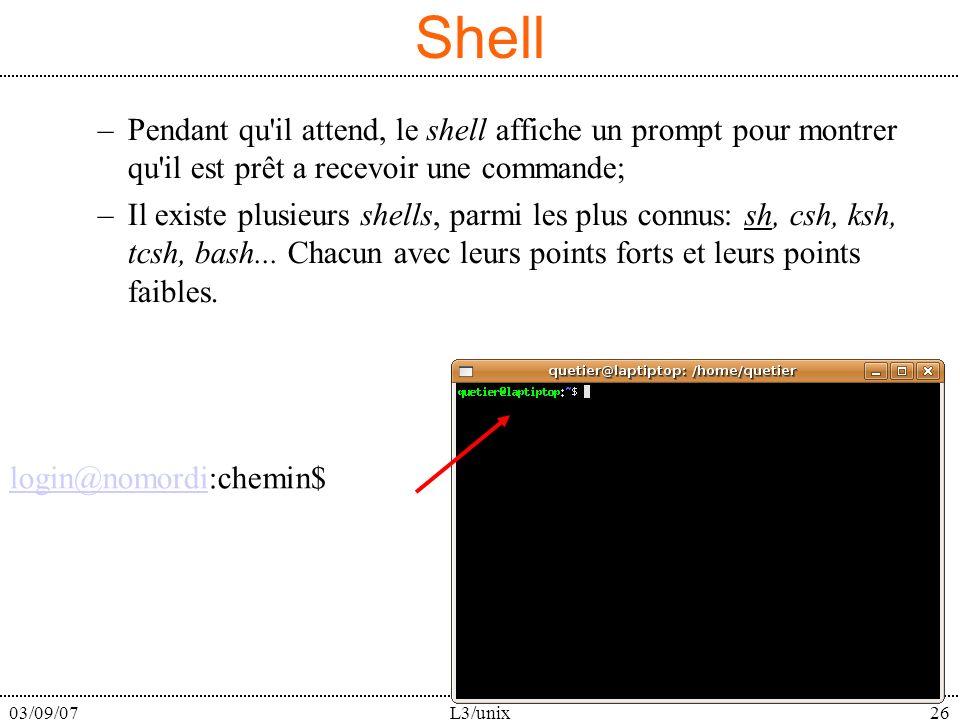 03/09/07L3/unix26 Shell –Pendant qu il attend, le shell affiche un prompt pour montrer qu il est prêt a recevoir une commande; –Il existe plusieurs shells, parmi les plus connus: sh, csh, ksh, tcsh, bash...