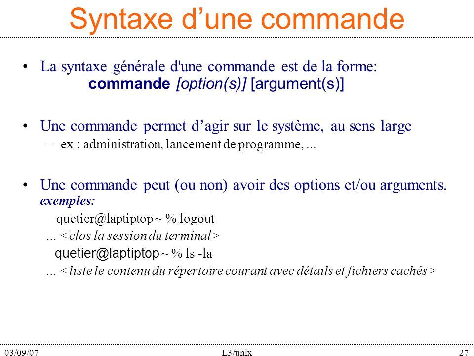 03/09/07L3/unix27 Syntaxe dune commande La syntaxe générale d une commande est de la forme: commande [option(s)] [argument(s)] Une commande permet dagir sur le système, au sens large –ex : administration, lancement de programme,...