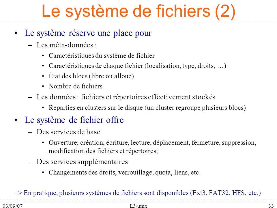 03/09/07L3/unix33 Le système de fichiers (2) Le système réserve une place pour –Les méta-données : Caractéristiques du système de fichier Caractéristiques de chaque fichier (localisation, type, droits, …) État des blocs (libre ou alloué) Nombre de fichiers –Les données : fichiers et répertoires effectivement stockés Reparties en clusters sur le disque (un cluster regroupe plusieurs blocs) Le système de fichier offre –Des services de base Ouverture, création, écriture, lecture, déplacement, fermeture, suppression, modification des fichiers et répertoires; –Des services supplémentaires Changements des droits, verrouillage, quota, liens, etc.