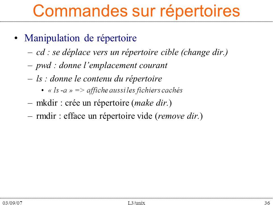 03/09/07L3/unix36 Commandes sur répertoires Manipulation de répertoire –cd : se déplace vers un répertoire cible (change dir.) –pwd : donne lemplacement courant –ls : donne le contenu du répertoire « ls -a » => affiche aussi les fichiers cachés –mkdir : crée un répertoire (make dir.) –rmdir : efface un répertoire vide (remove dir.)