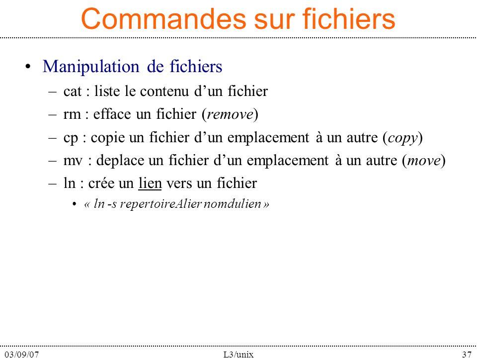 03/09/07L3/unix37 Commandes sur fichiers Manipulation de fichiers –cat : liste le contenu dun fichier –rm : efface un fichier (remove) –cp : copie un fichier dun emplacement à un autre (copy) –mv : deplace un fichier dun emplacement à un autre (move) –ln : crée un lien vers un fichier « ln -s repertoireAlier nomdulien »