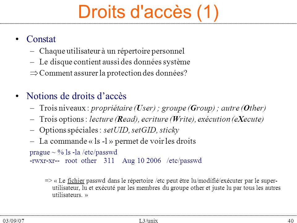 03/09/07L3/unix40 Droits d accès (1) Constat –Chaque utilisateur à un répertoire personnel –Le disque contient aussi des données système Comment assurer la protection des données.