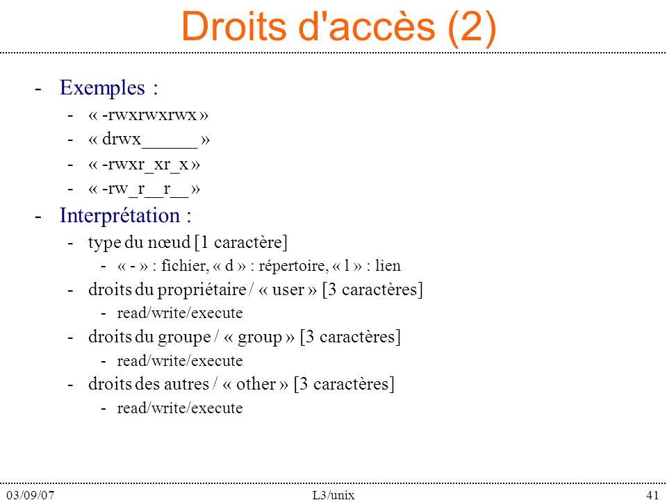 03/09/07L3/unix41 Droits d accès (2) -Exemples : -« -rwxrwxrwx » -« drwx______ » -« -rwxr_xr_x » -« -rw_r__r__ » -Interprétation : -type du nœud [1 caractère] -« - » : fichier, « d » : répertoire, « l » : lien -droits du propriétaire / « user » [3 caractères] -read/write/execute -droits du groupe / « group » [3 caractères] -read/write/execute -droits des autres / « other » [3 caractères] -read/write/execute