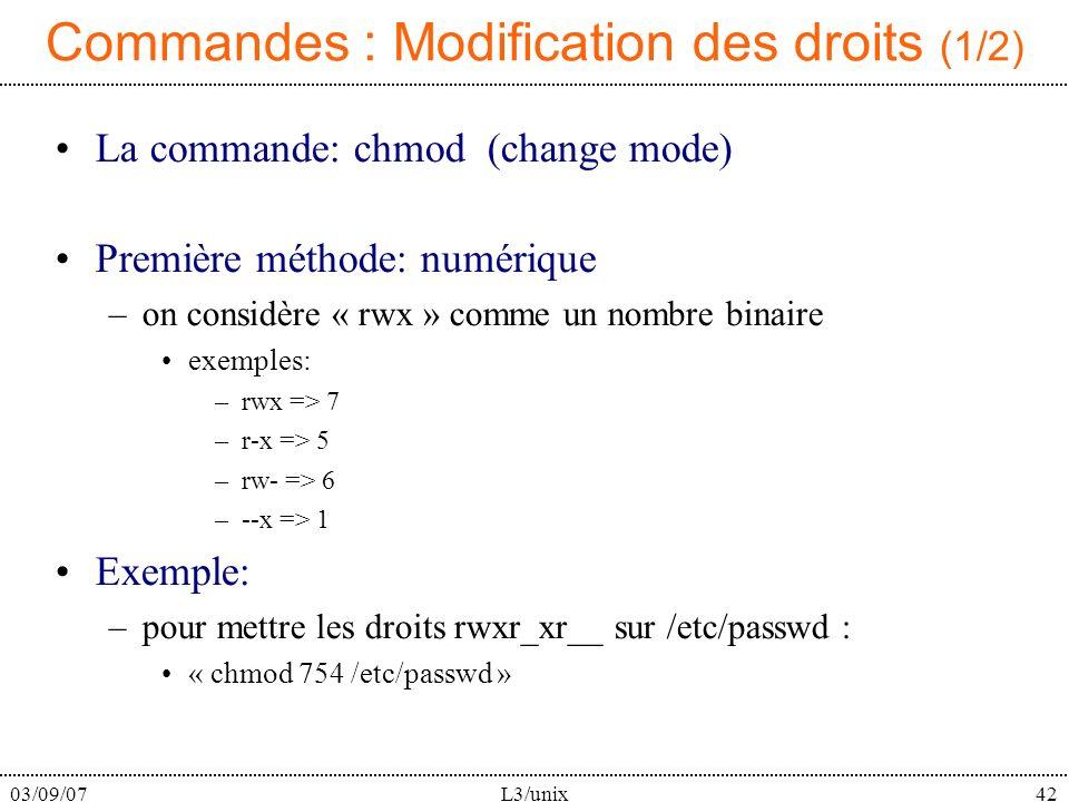 03/09/07L3/unix42 Commandes : Modification des droits (1/2) La commande: chmod (change mode) Première méthode: numérique –on considère « rwx » comme un nombre binaire exemples: –rwx => 7 –r-x => 5 –rw- => 6 –--x => 1 Exemple: –pour mettre les droits rwxr_xr__ sur /etc/passwd : « chmod 754 /etc/passwd »