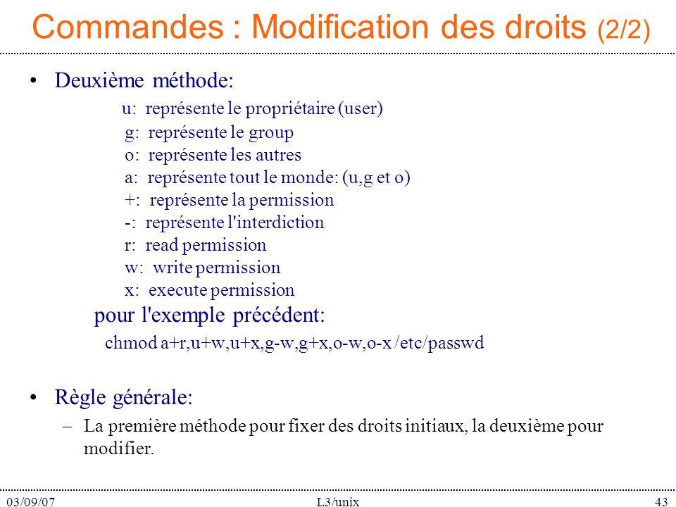 03/09/07L3/unix43 Commandes : Modification des droits (2/2) Deuxième méthode: u: représente le propriétaire (user) g: représente le group o: représente les autres a: représente tout le monde: (u,g et o) +: représente la permission -: représente l interdiction r: read permission w: write permission x: execute permission pour l exemple précédent: chmod a+r,u+w,u+x,g-w,g+x,o-w,o-x /etc/passwd Règle générale: –La première méthode pour fixer des droits initiaux, la deuxième pour modifier.
