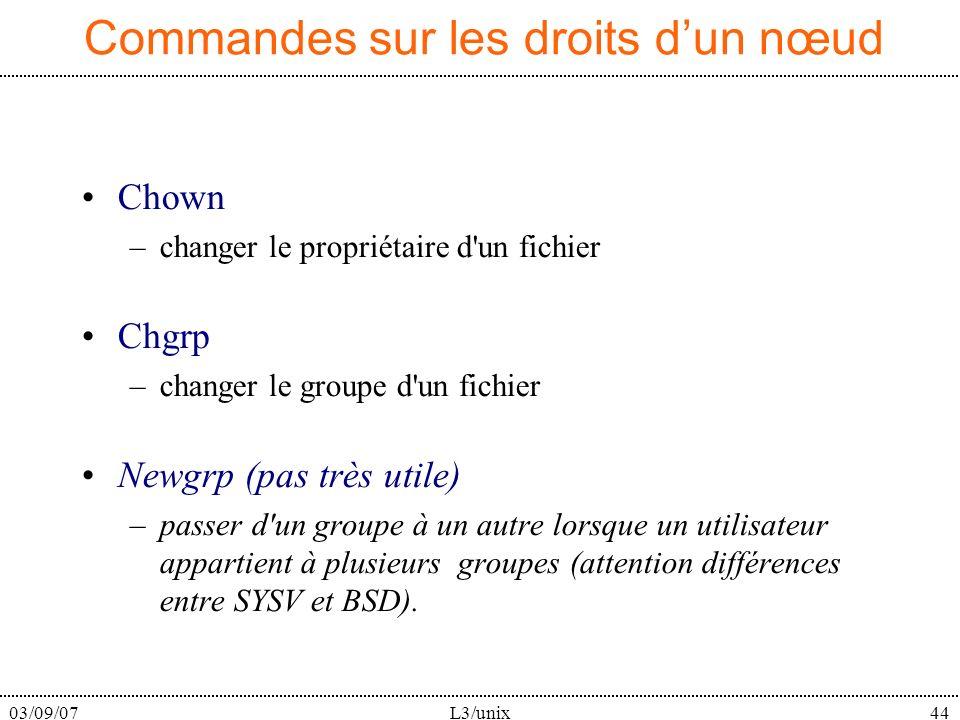 03/09/07L3/unix44 Commandes sur les droits dun nœud Chown –changer le propriétaire d un fichier Chgrp –changer le groupe d un fichier Newgrp (pas très utile) –passer d un groupe à un autre lorsque un utilisateur appartient à plusieurs groupes (attention différences entre SYSV et BSD).