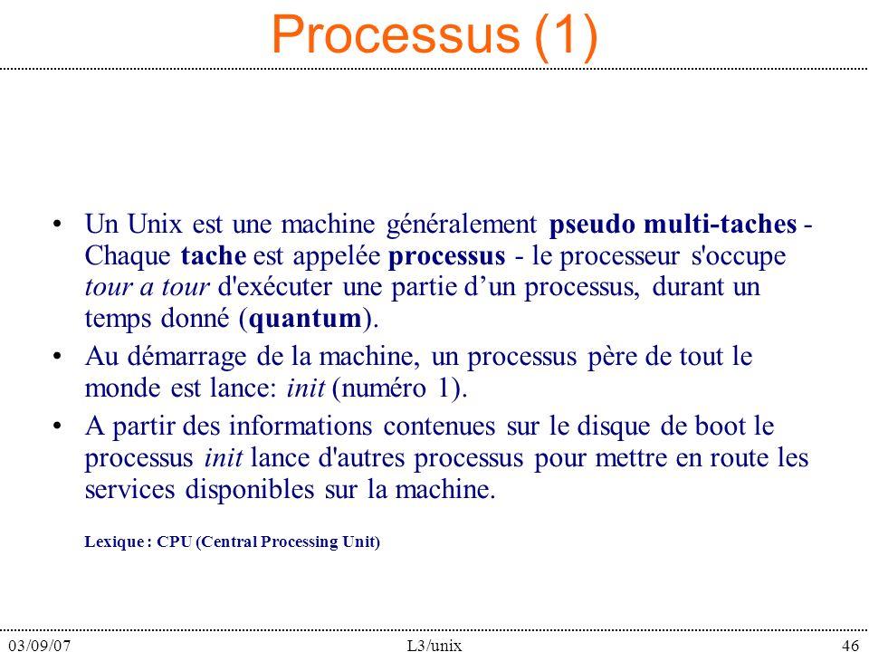03/09/07L3/unix46 Processus (1) Un Unix est une machine généralement pseudo multi-taches - Chaque tache est appelée processus - le processeur s occupe tour a tour d exécuter une partie dun processus, durant un temps donné (quantum).