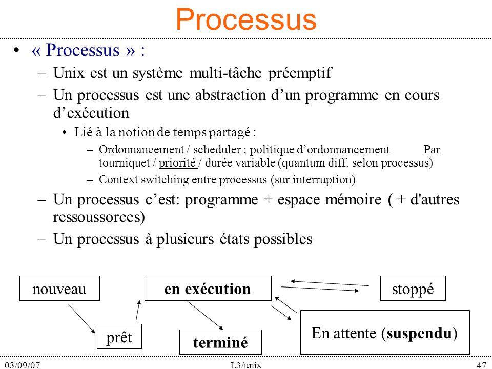 03/09/07L3/unix47 Processus « Processus » : –Unix est un système multi-tâche préemptif –Un processus est une abstraction dun programme en cours dexécution Lié à la notion de temps partagé : –Ordonnancement / scheduler ; politique dordonnancement Par tourniquet / priorité / durée variable (quantum diff.