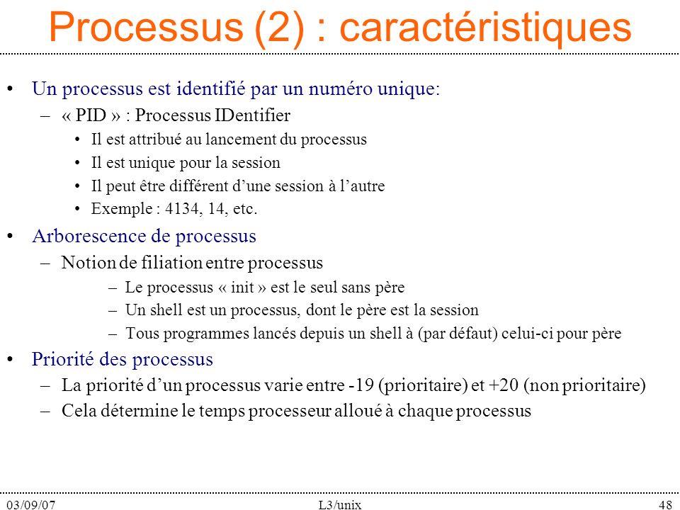 03/09/07L3/unix48 Processus (2) : caractéristiques Un processus est identifié par un numéro unique: –« PID » : Processus IDentifier Il est attribué au lancement du processus Il est unique pour la session Il peut être différent dune session à lautre Exemple : 4134, 14, etc.